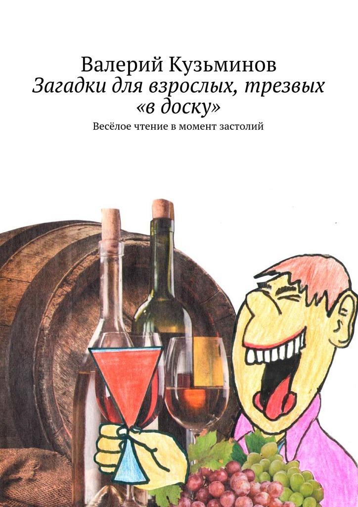 Валерий Кузьминов Загадки для взрослых, трезвых «в доску». Весёлое чтение вмомент застолий валерий кузьминов загадки с