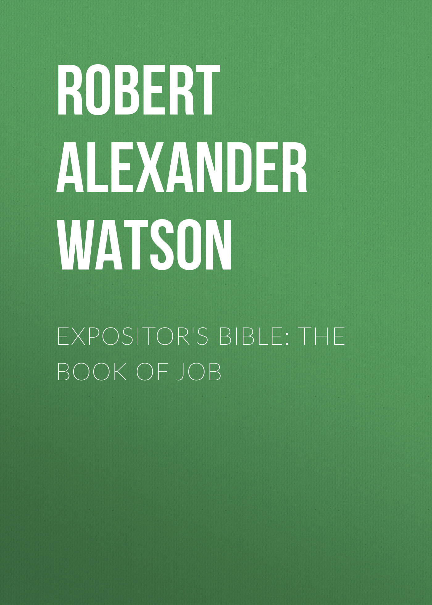 Robert Alexander Watson Expositor's Bible: The Book of Job robert alexander watson the expositor s bible judges and ruth