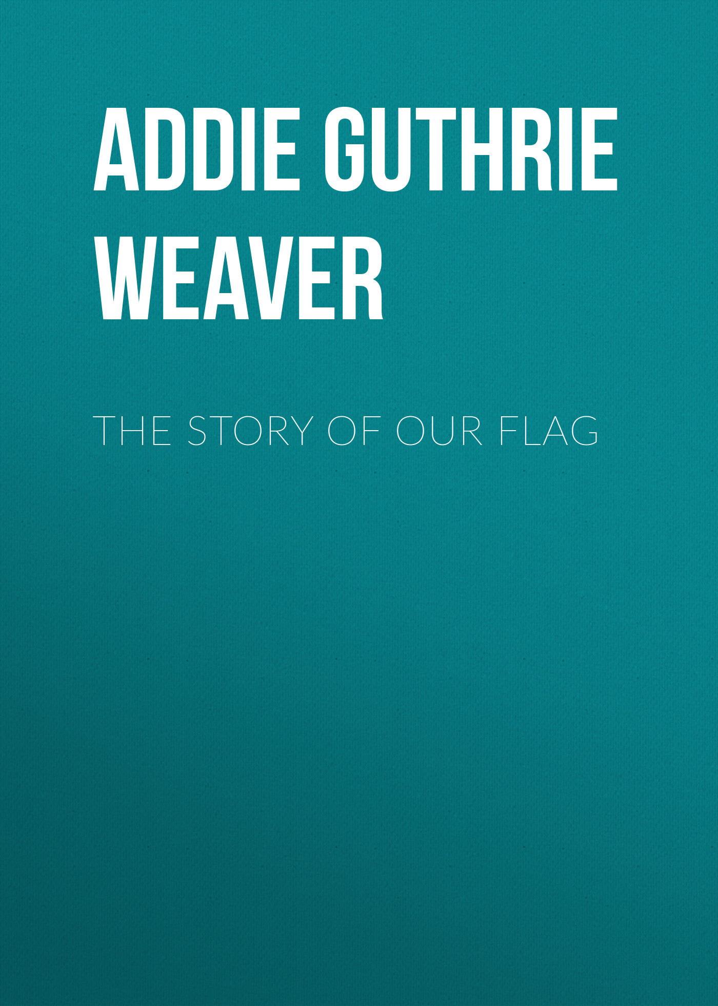 Addie Guthrie Weaver The Story of Our Flag ingrid weaver eye of the beholder