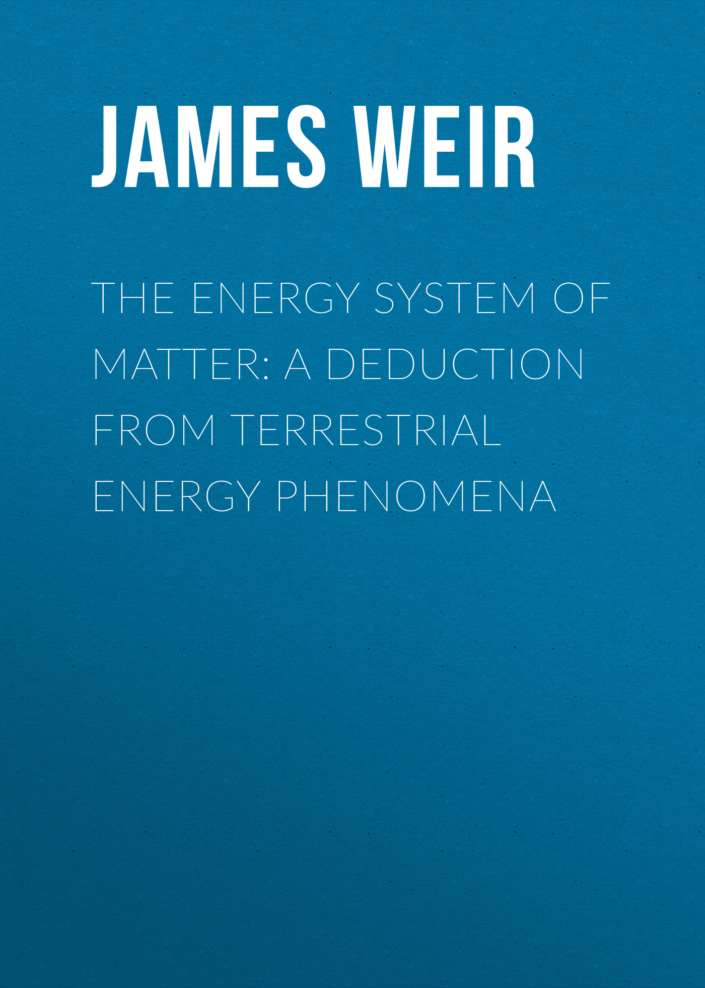 Фото - James Weir The Energy System of Matter: A Deduction from Terrestrial Energy Phenomena w shuttleworth james terrestrial hydrometeorology