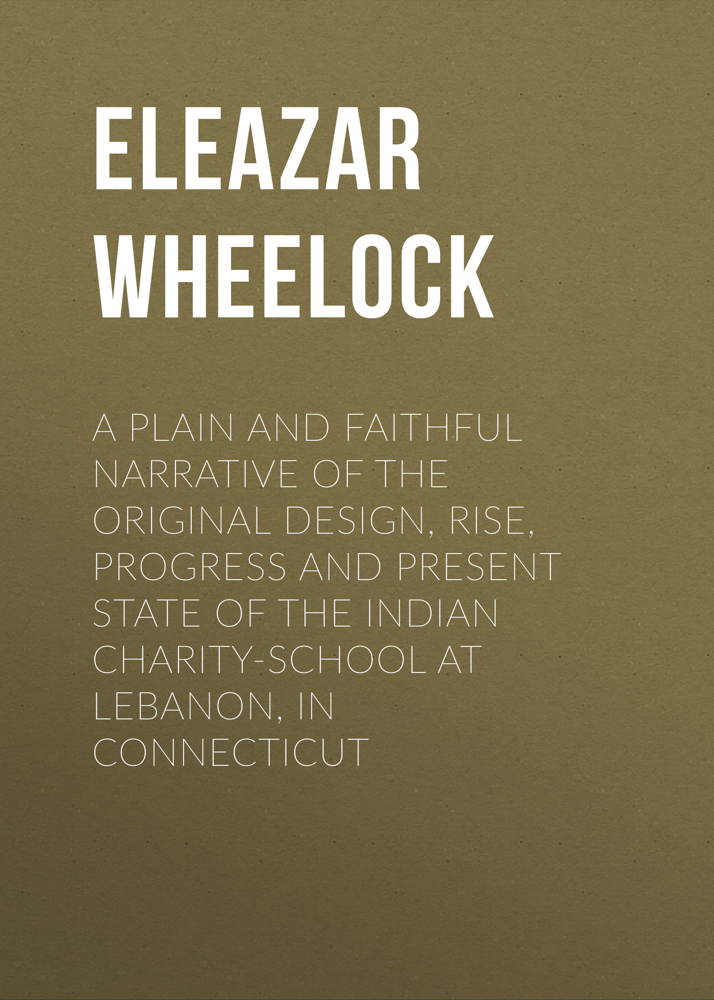 Eleazar Wheelock A plain and faithful narrative of the original design, rise, progress and present state of the Indian charity-school at Lebanon, in Connecticut mechanism and source mineral releasing fluoride in groundwater of indo gangetic plain