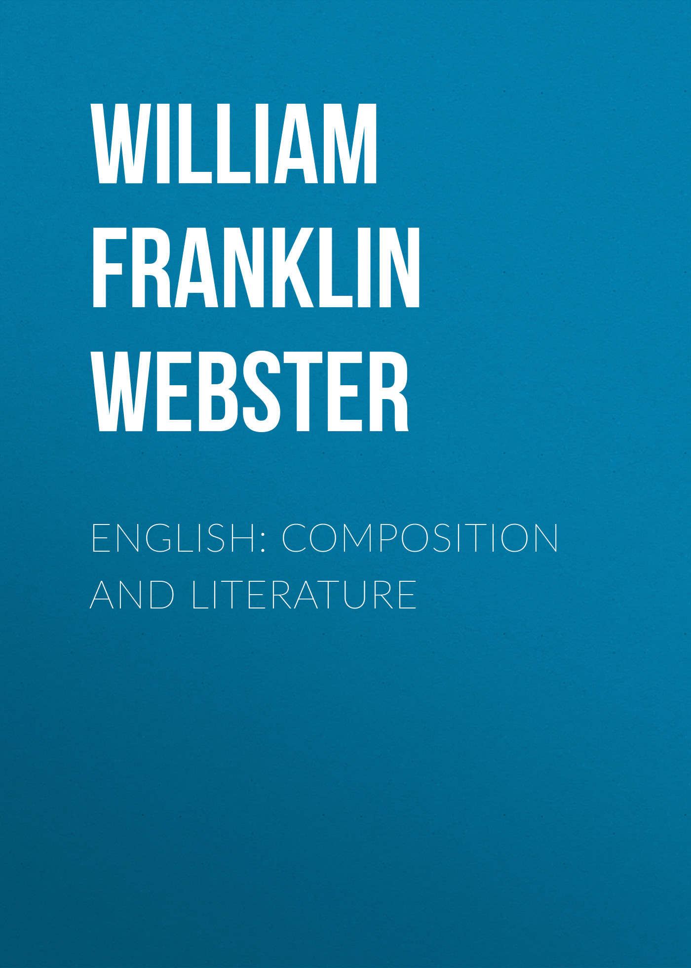 William Franklin Webster English: Composition and Literature