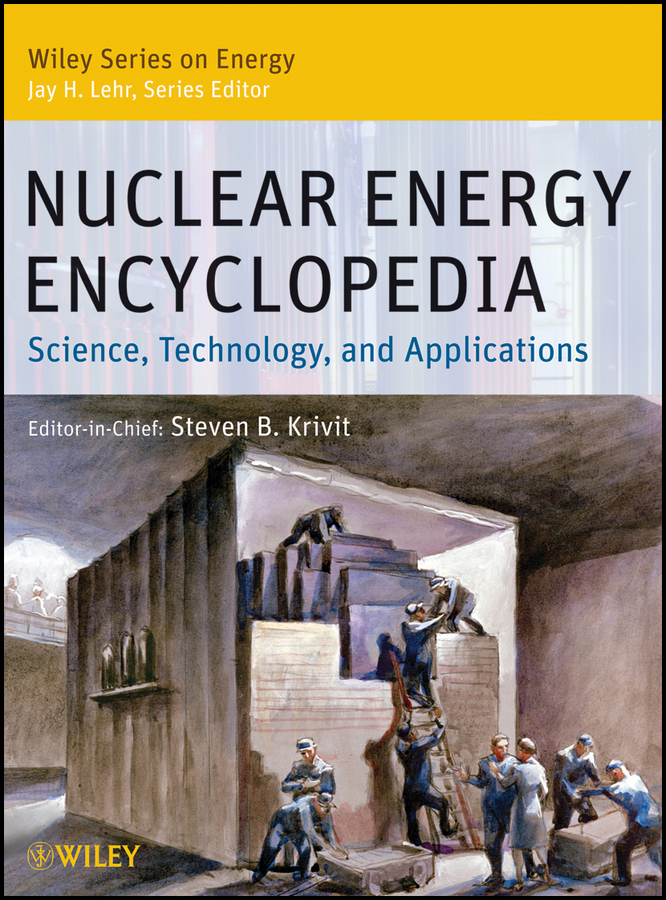 Jay Lehr H. Nuclear Energy Encyclopedia. Science, Technology, and Applications