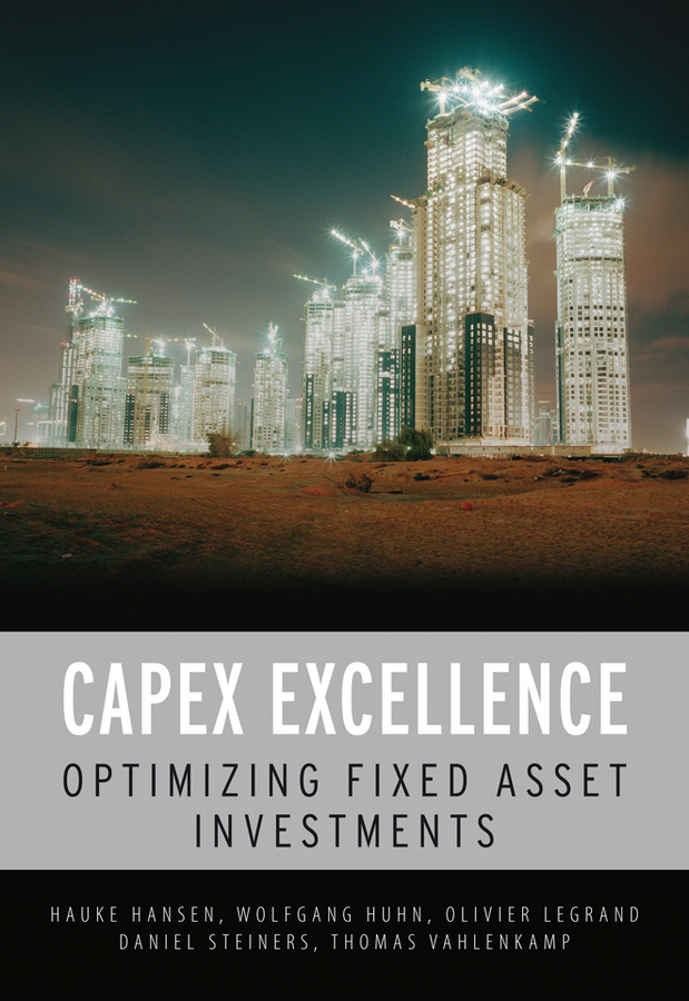 Hauke Hansen CAPEX Excellence. Optimizing Fixed Asset Investments paul barshop capital projects what every executive needs to know to avoid costly mistakes and make major investments pay off