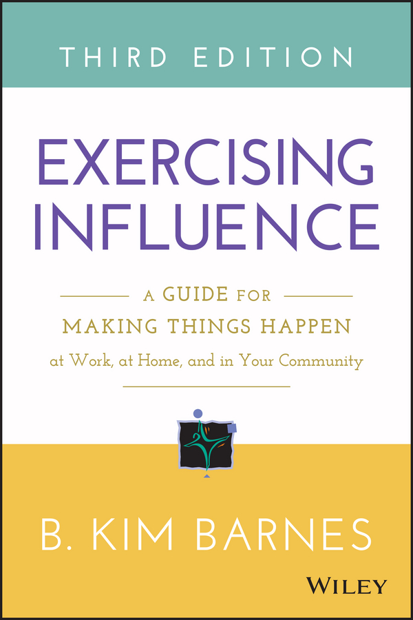 B. Kim Barnes Exercising Influence. A Guide for Making Things Happen at Work, at Home, and in Your Community jacob morgan the future of work attract new talent build better leaders and create a competitive organization