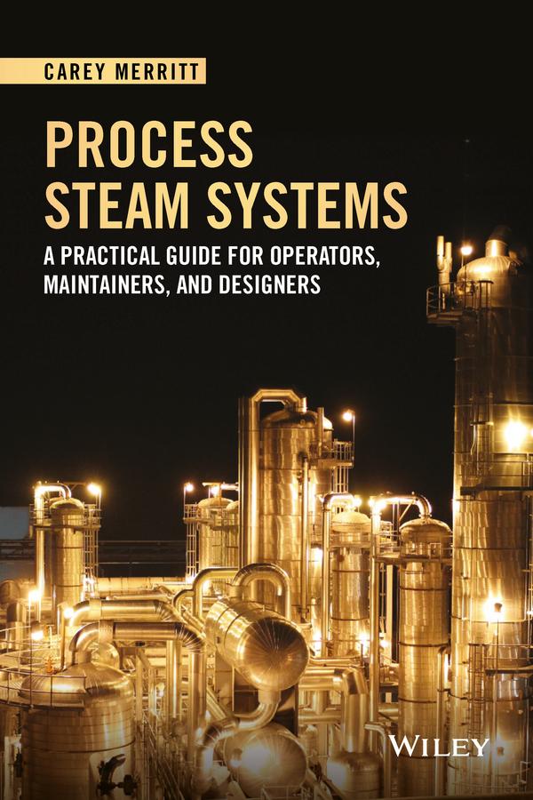 Carey Merritt Process Steam Systems. A Practical Guide for Operators, Maintainers, and Designers