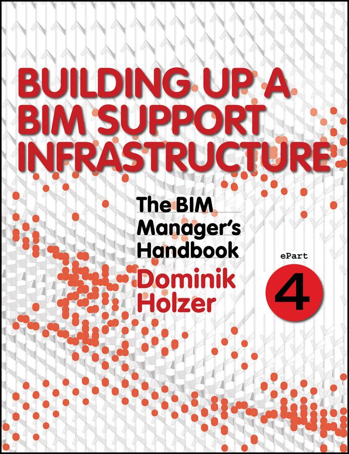 Dominik Holzer The BIM Manager's Handbook, Part 4. Building Up a BIM Support Infrastructure