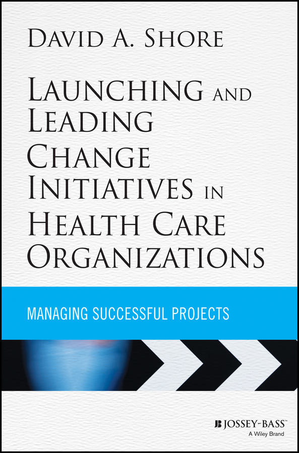 David Shore A. Launching and Leading Change Initiatives in Health Care Organizations. Managing Successful Projects
