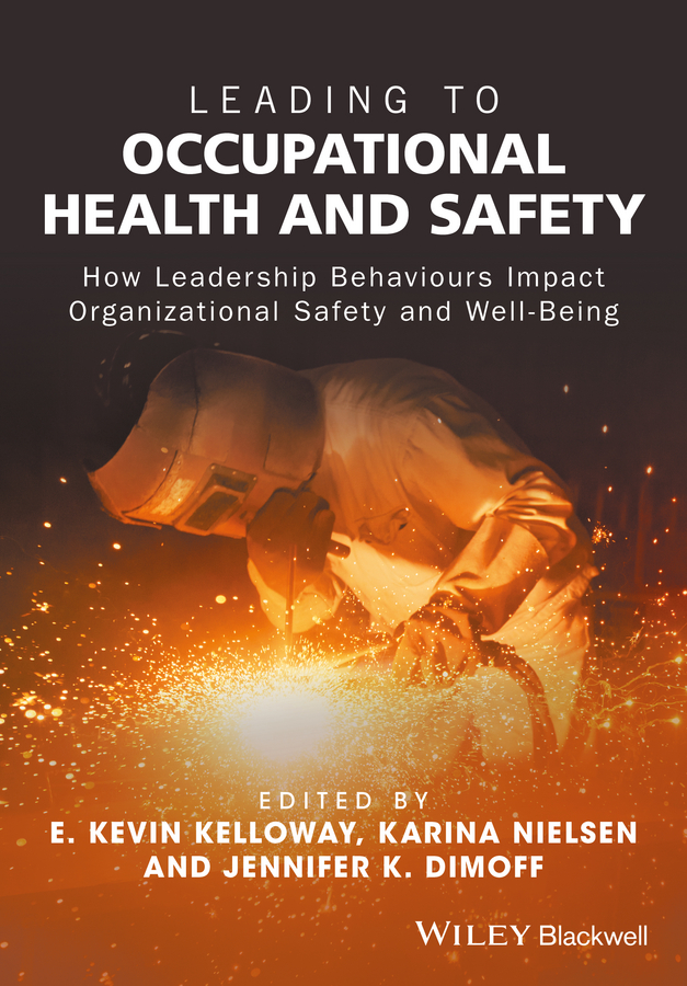 Karina Nielsen Leading to Occupational Health and Safety. How Leadership Behaviours Impact Organizational Safety and Well-Being