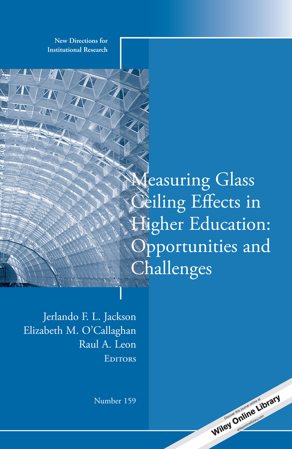 Elizabeth O'Callaghan M. Measuring Glass Ceiling Effects in Higher Education: Opportunities and Challenges. New Directions for Institutional Research, Number 159