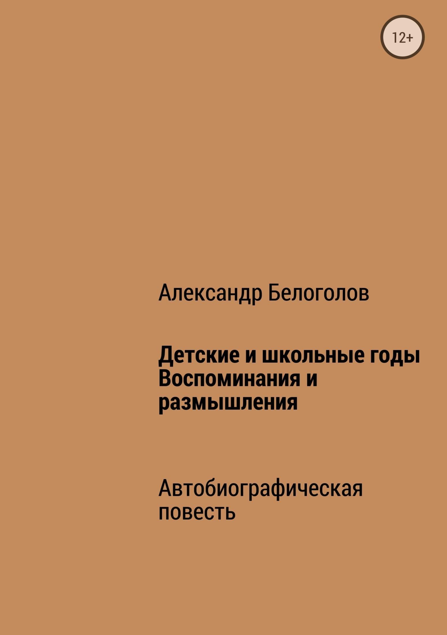 Александр Борисович Белоголов Детские и школьные годы. Воспоминания и размышления а и ульянова детские и школьные годы ильича