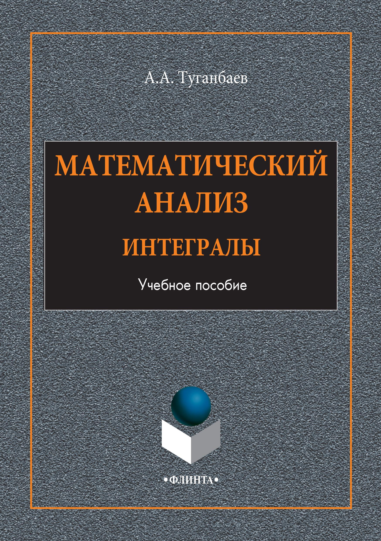 А. А. Туганбаев Математический анализ. Интегралы. Учебное пособие