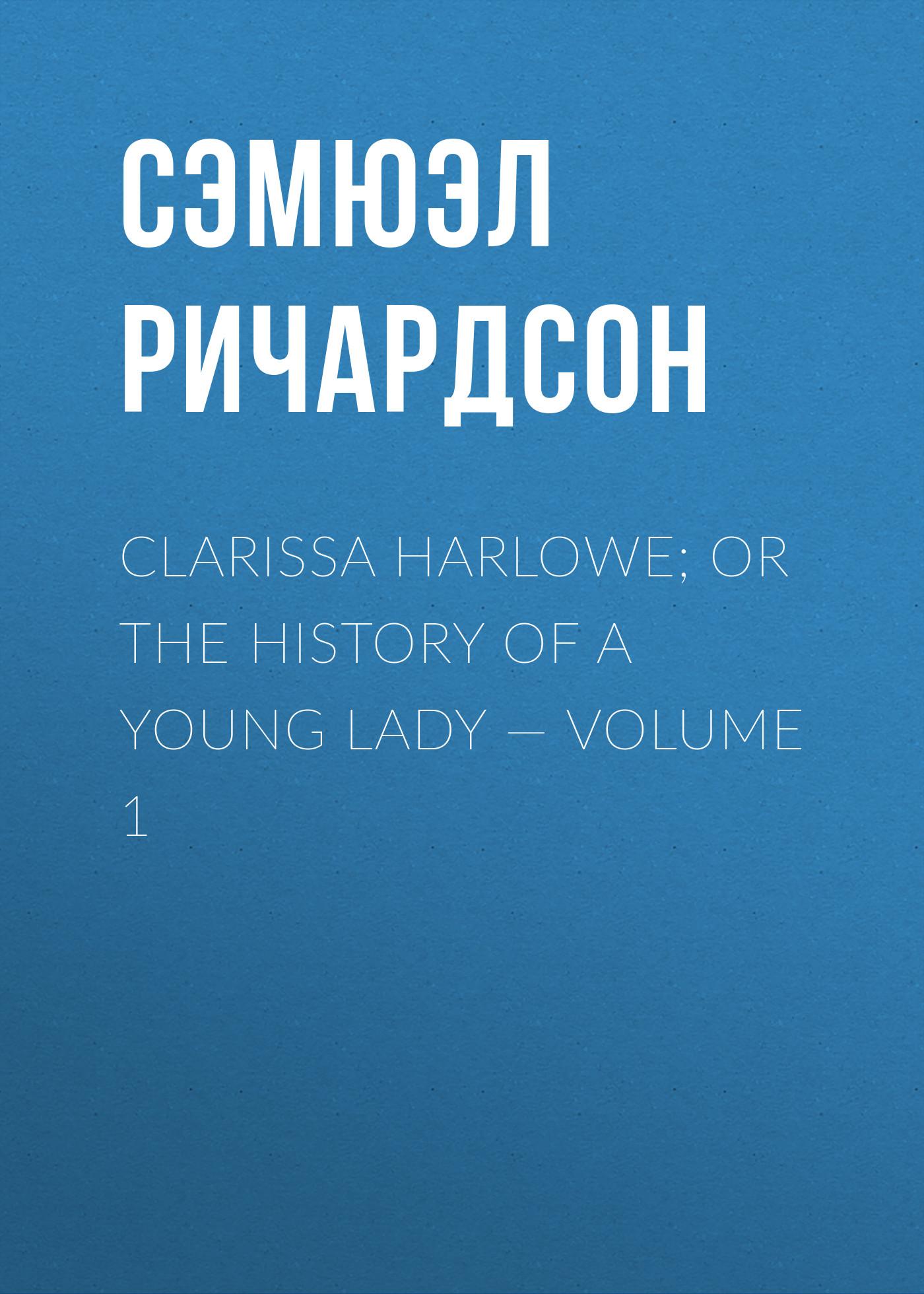 Сэмюэл Ричардсон Clarissa Harlowe; or the history of a young lady — Volume 1 сэмюэл ричардсон clarissa harlowe or the history of a young lady volume 2