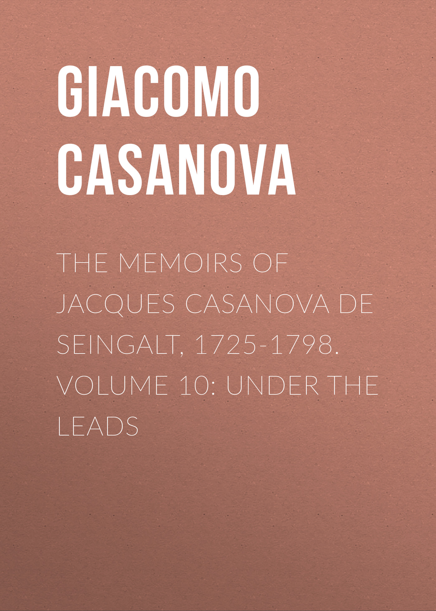 Giacomo Casanova The Memoirs of Jacques Casanova de Seingalt, 1725-1798. Volume 10: under the Leads giacomo casanova the memoirs of jacques casanova de seingalt 1725 1798 volume 29 florence to trieste