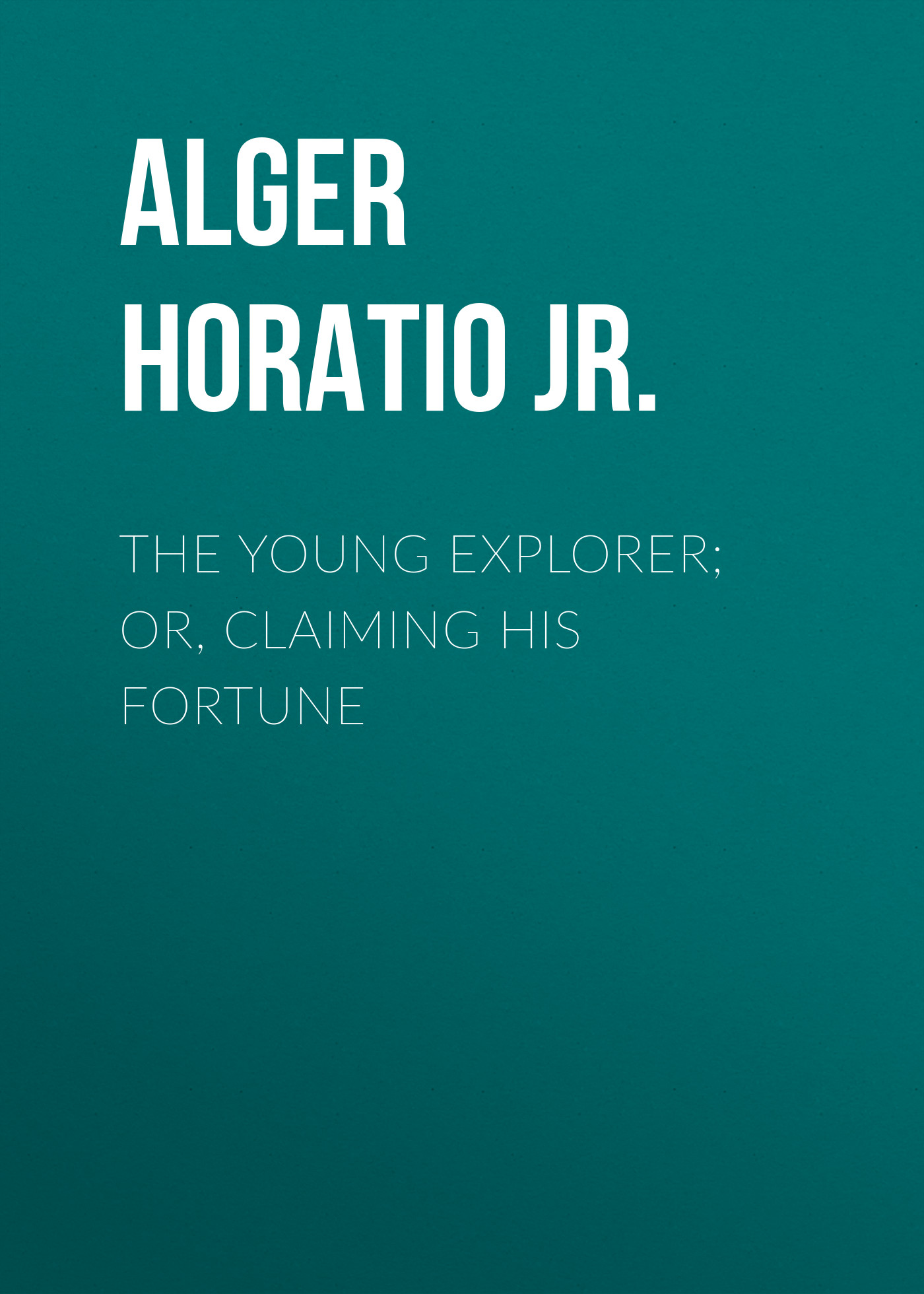 цены Alger Horatio Jr. The Young Explorer; Or, Claiming His Fortune