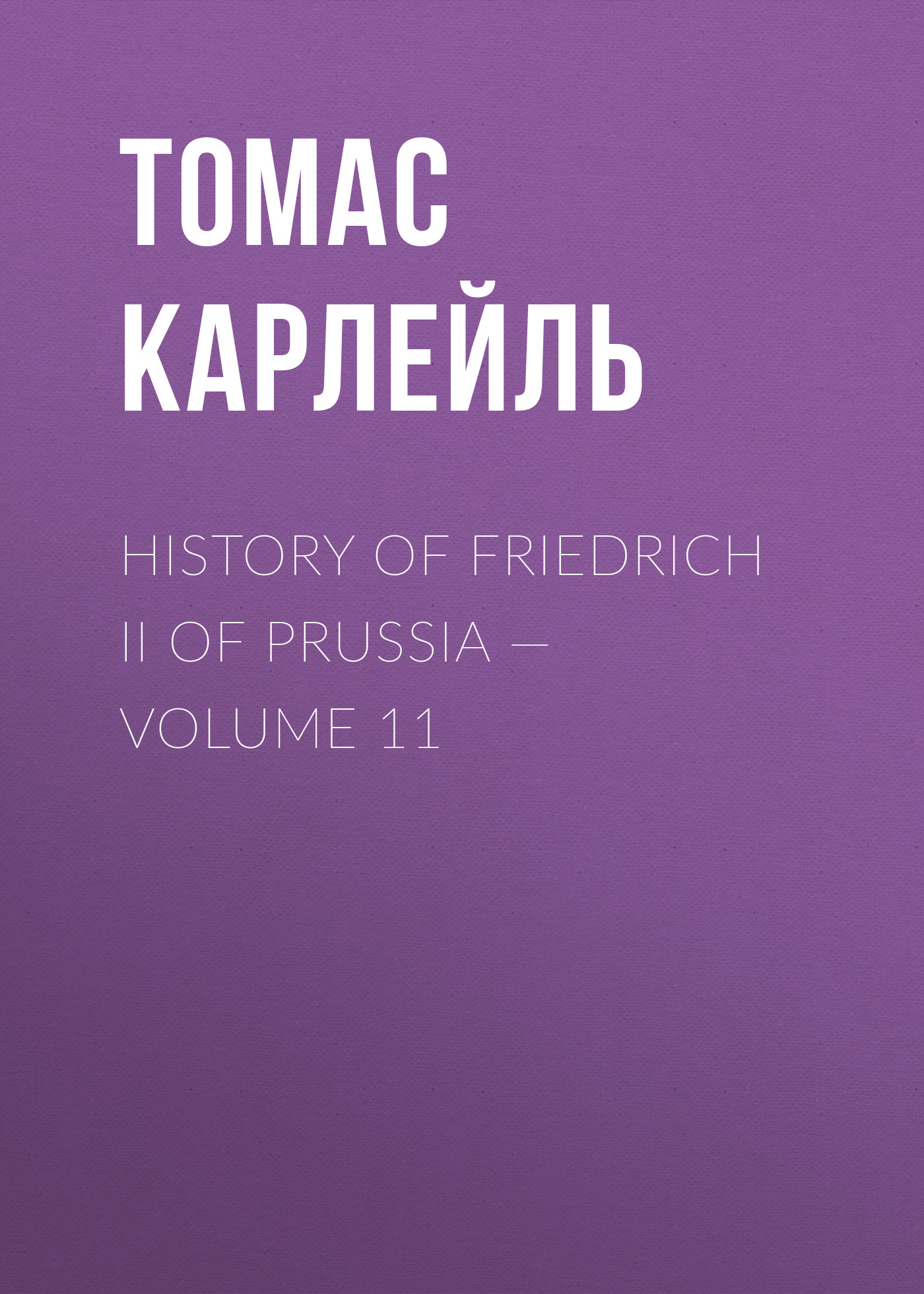 Томас Карлейль History of Friedrich II of Prussia — Volume 11 томас карлейль history of friedrich ii of prussia volume 10