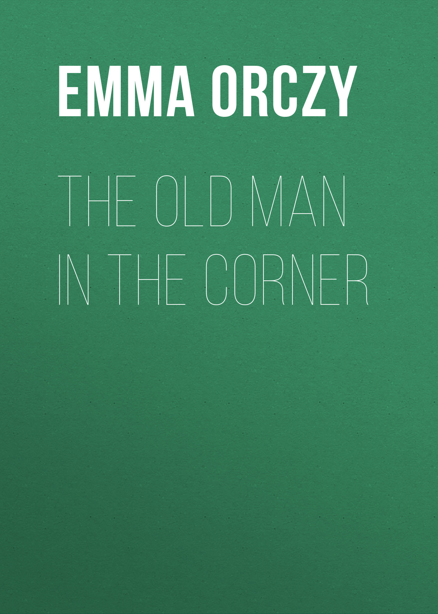 Emma Orczy The Old Man in the Corner emma orczy his majesty s well beloved