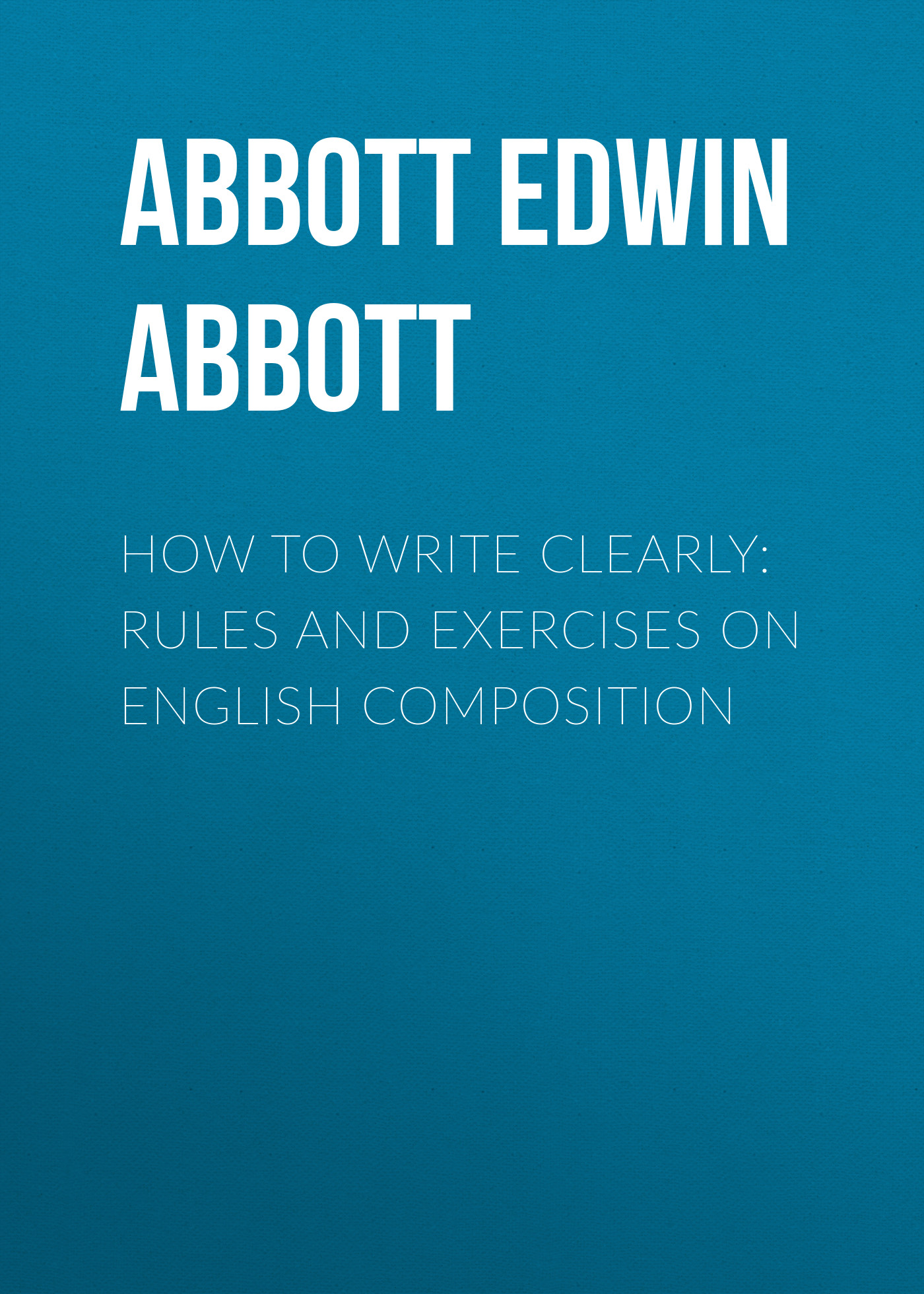 Abbott Edwin Abbott How to Write Clearly: Rules and Exercises on English Composition rachel abbott maga hästi