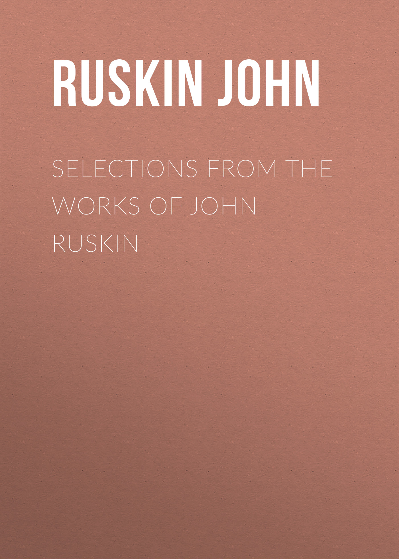 Ruskin John Selections From the Works of John Ruskin ruskin john 1819 1900 the poems of john ruskin now first collected from original manuscript and printed sources volume 2