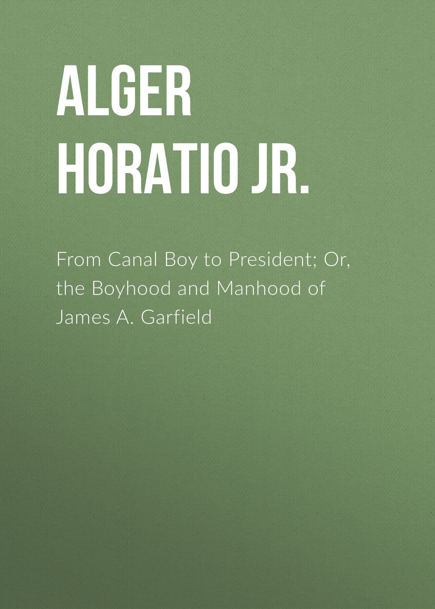 Alger Horatio Jr. From Canal Boy to President; Or, the Boyhood and Manhood of James A. Garfield цена 2017