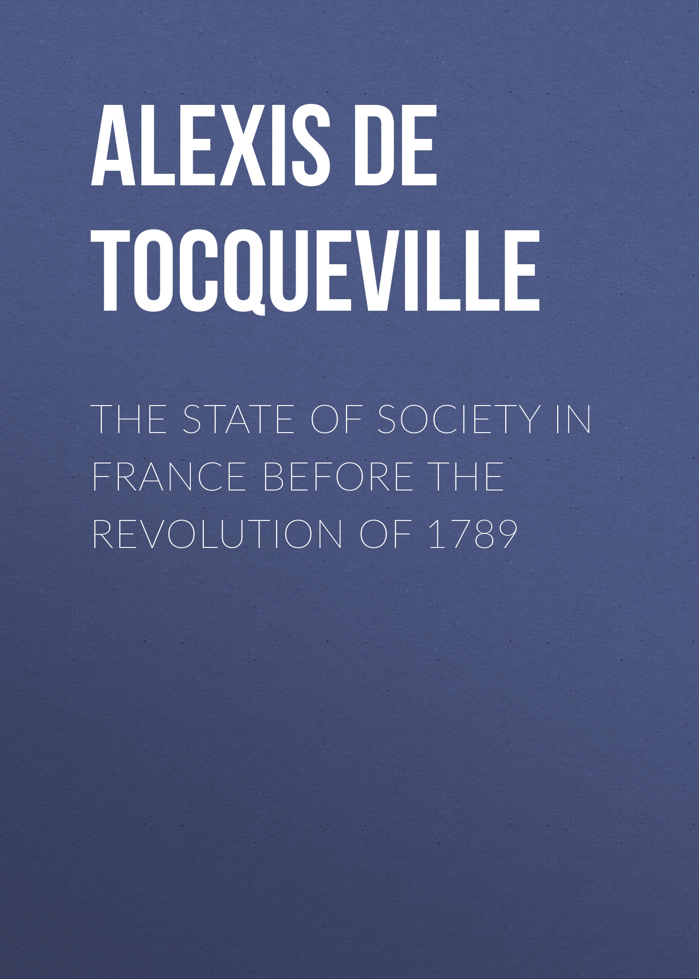 Alexis de Tocqueville The State of Society in France Before the Revolution of 1789