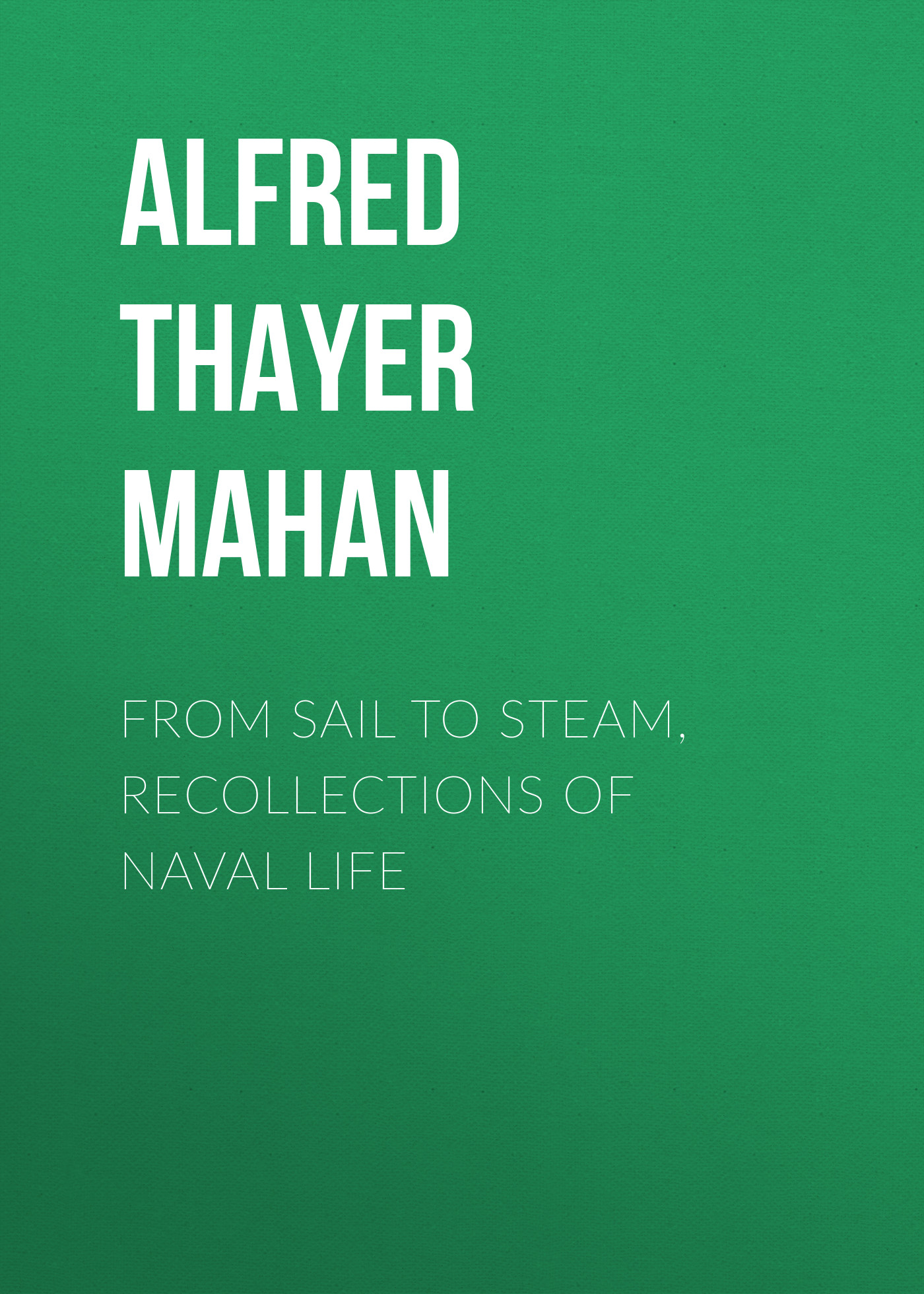 Alfred Thayer Mahan From Sail to Steam, Recollections of Naval Life alfred thayer mahan from sail to steam recollections of naval life