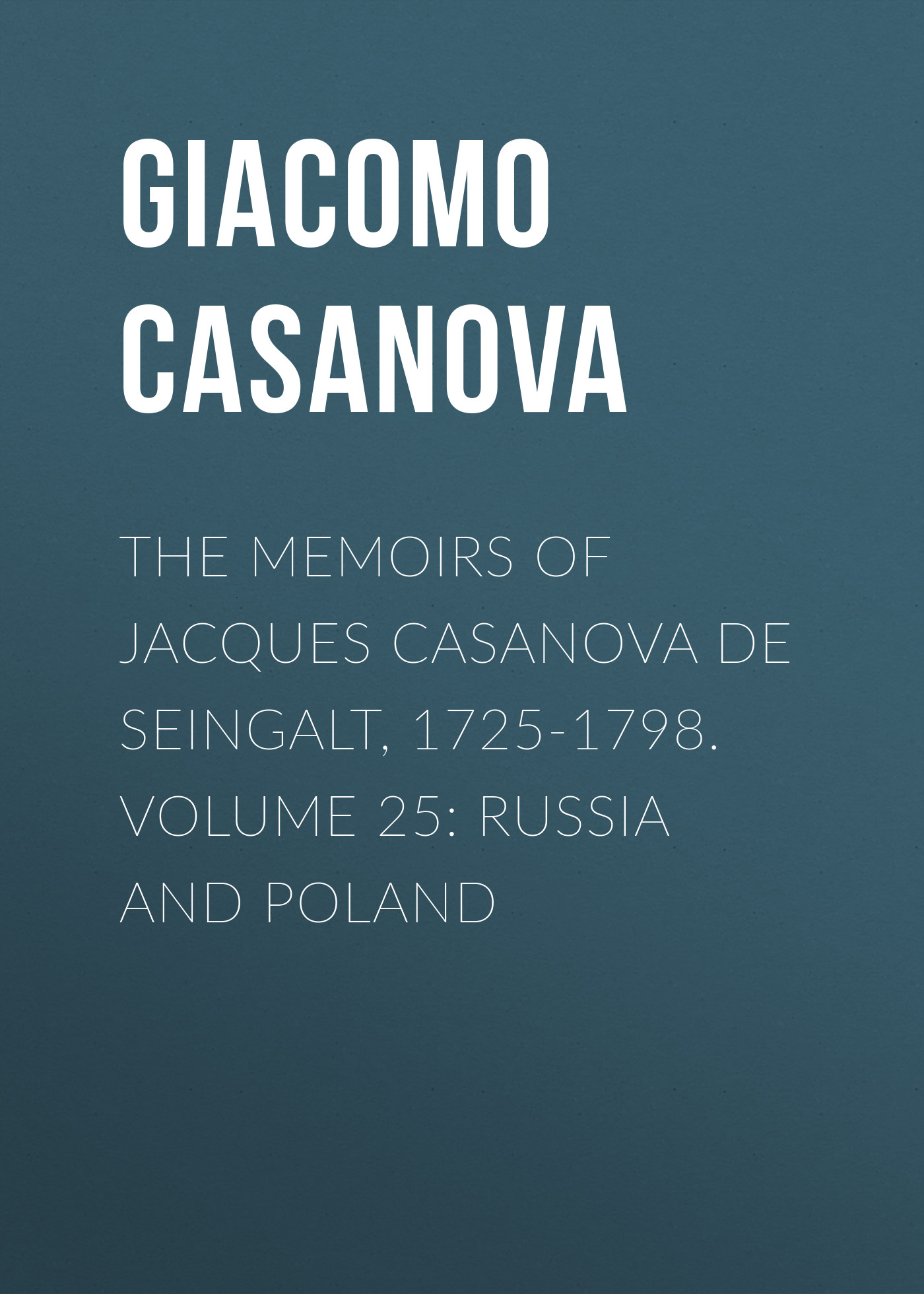 Giacomo Casanova The Memoirs of Jacques Casanova de Seingalt, 1725-1798. Volume 25: Russia and Poland giacomo casanova the memoirs of jacques casanova de seingalt 1725 1798 volume 30 old age and death