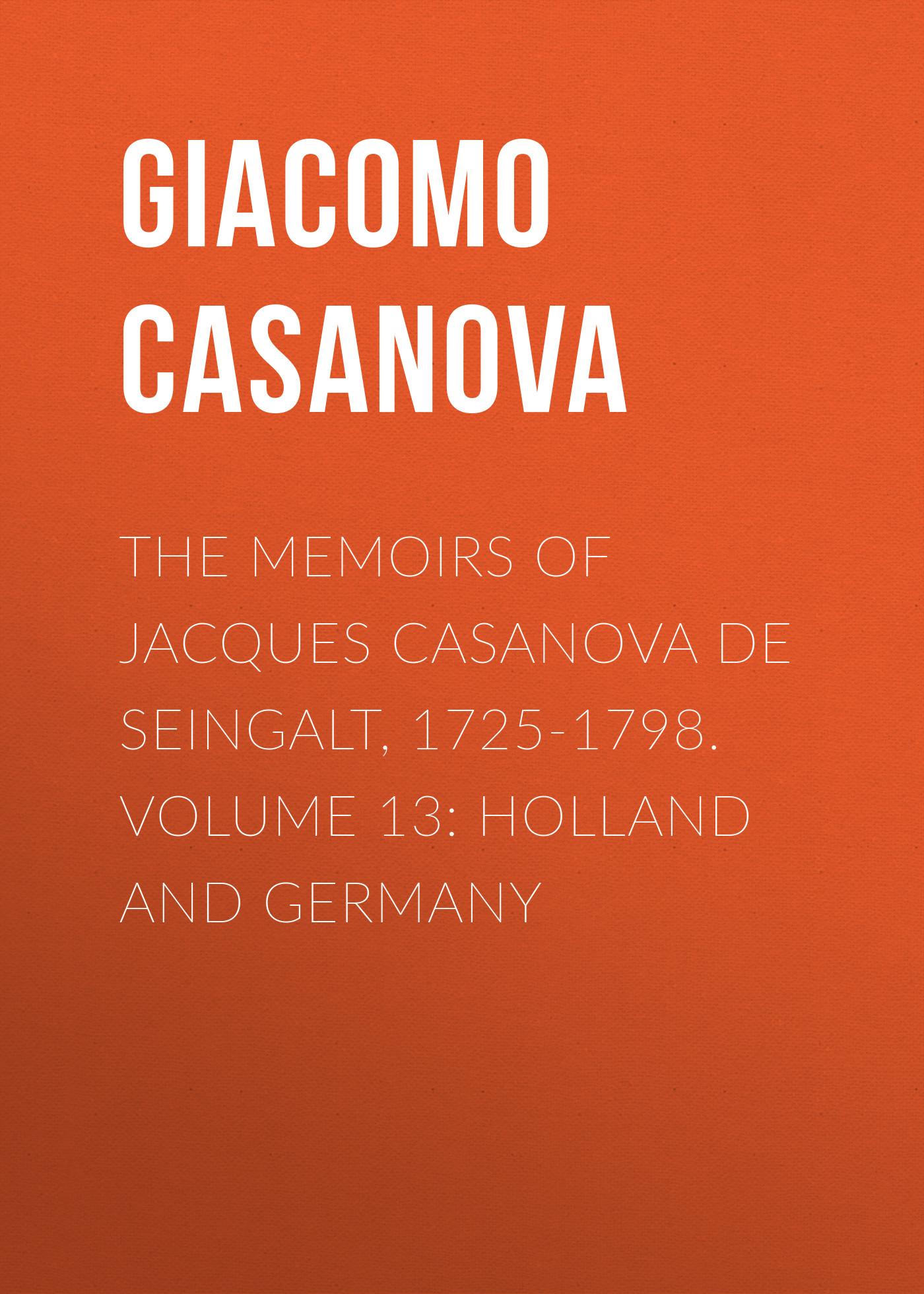 Giacomo Casanova The Memoirs of Jacques Casanova de Seingalt, 1725-1798. Volume 13: Holland and Germany giacomo casanova the memoirs of jacques casanova de seingalt 1725 1798 volume 22 to london