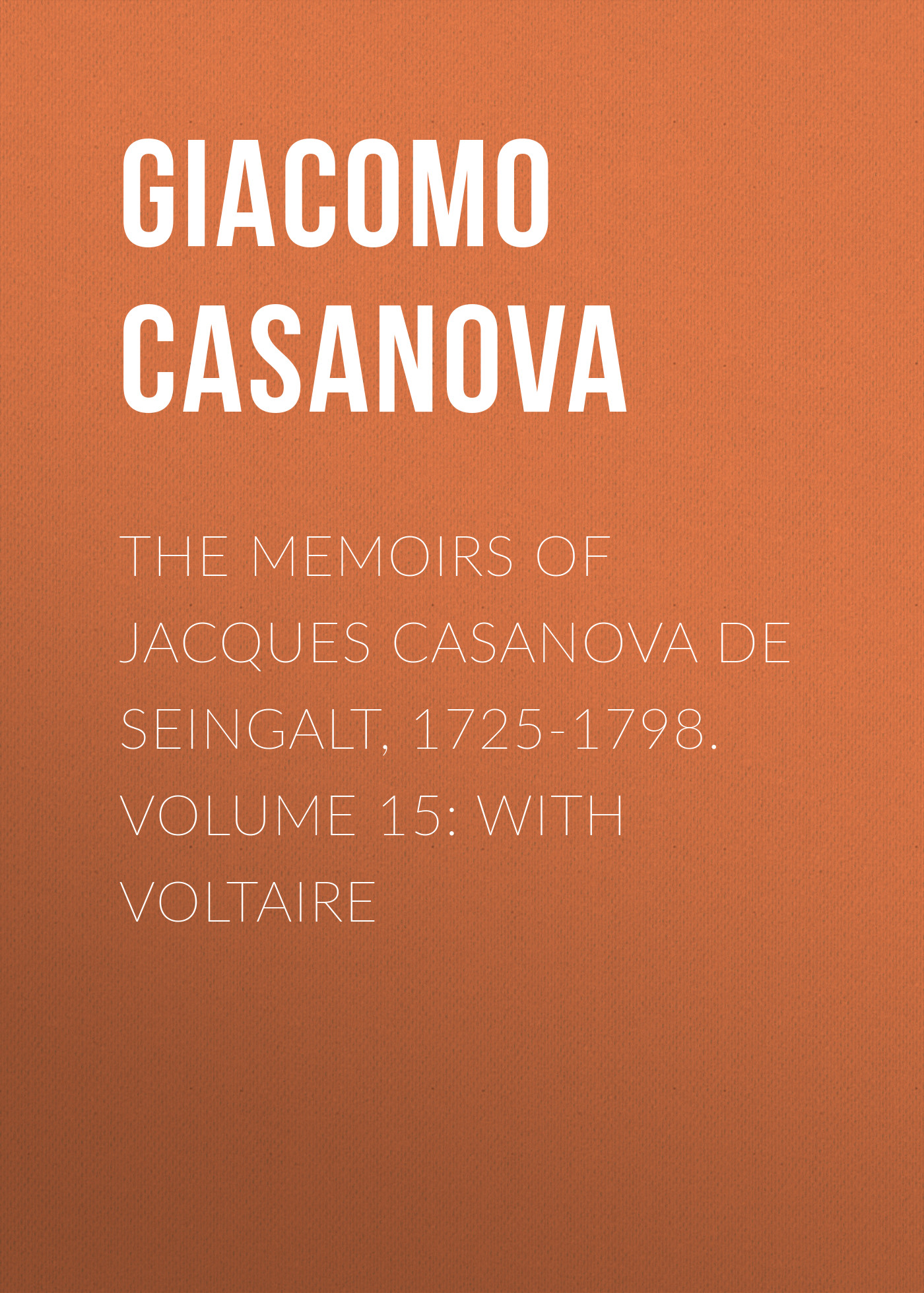 Giacomo Casanova The Memoirs of Jacques Casanova de Seingalt, 1725-1798. Volume 15: With Voltaire giacomo casanova the memoirs of jacques casanova de seingalt 1725 1798 volume 30 old age and death