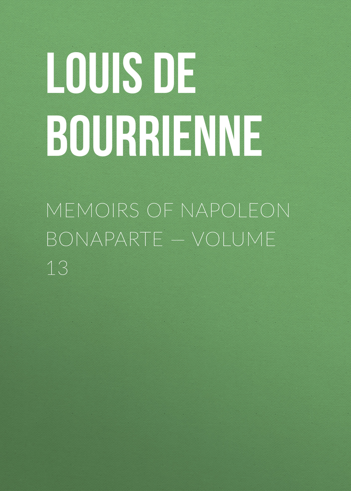 Louis de Bourrienne Memoirs of Napoleon Bonaparte — Volume 13 louis de bourrienne memoirs of napoleon bonaparte complete