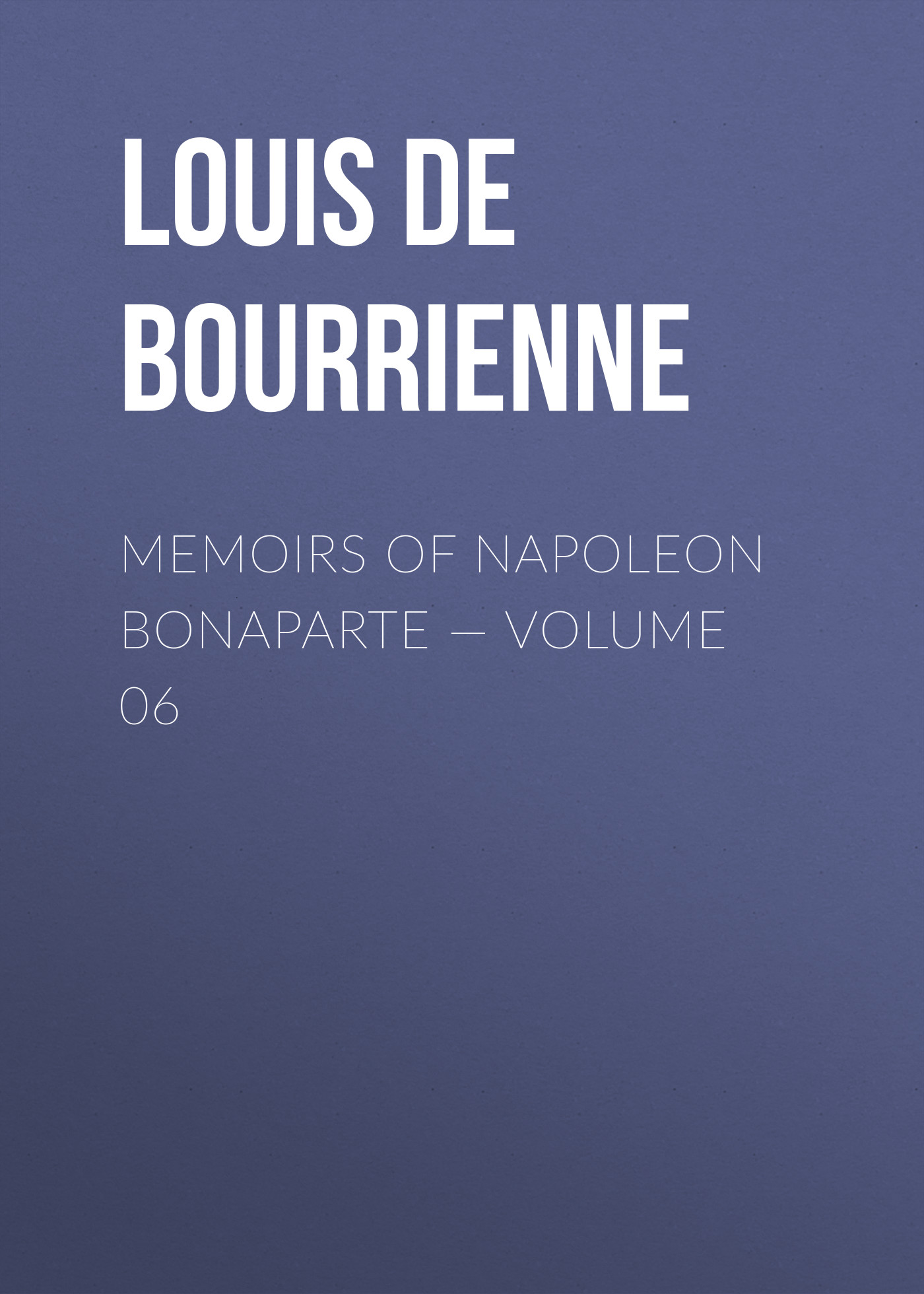 Louis de Bourrienne Memoirs of Napoleon Bonaparte — Volume 06 louis de bourrienne memoirs of napoleon bonaparte complete