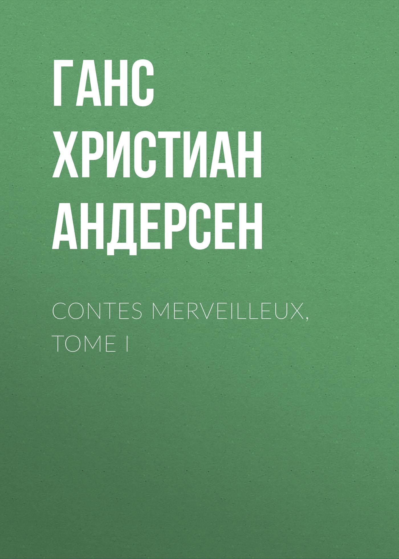 Ганс Христиан Андерсен Contes merveilleux, Tome I ганс христиан андерсен contes merveilleux tome ii
