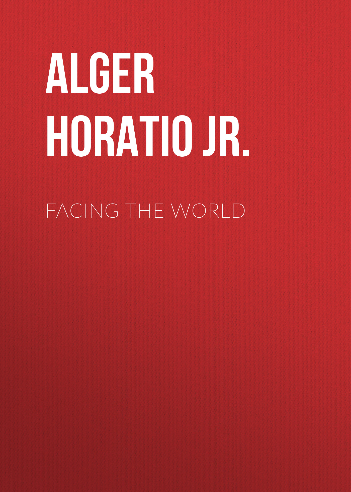 Alger Horatio Jr. Facing the World facing the modern
