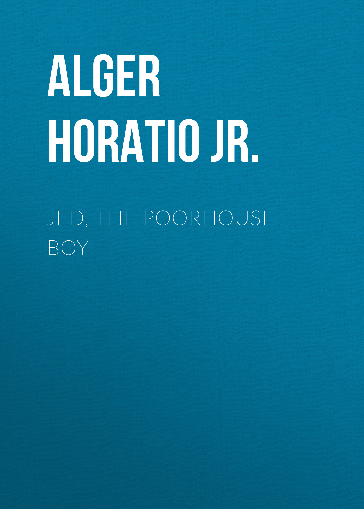 Alger Horatio Jr. Jed, the Poorhouse Boy alger horatio jr the store boy
