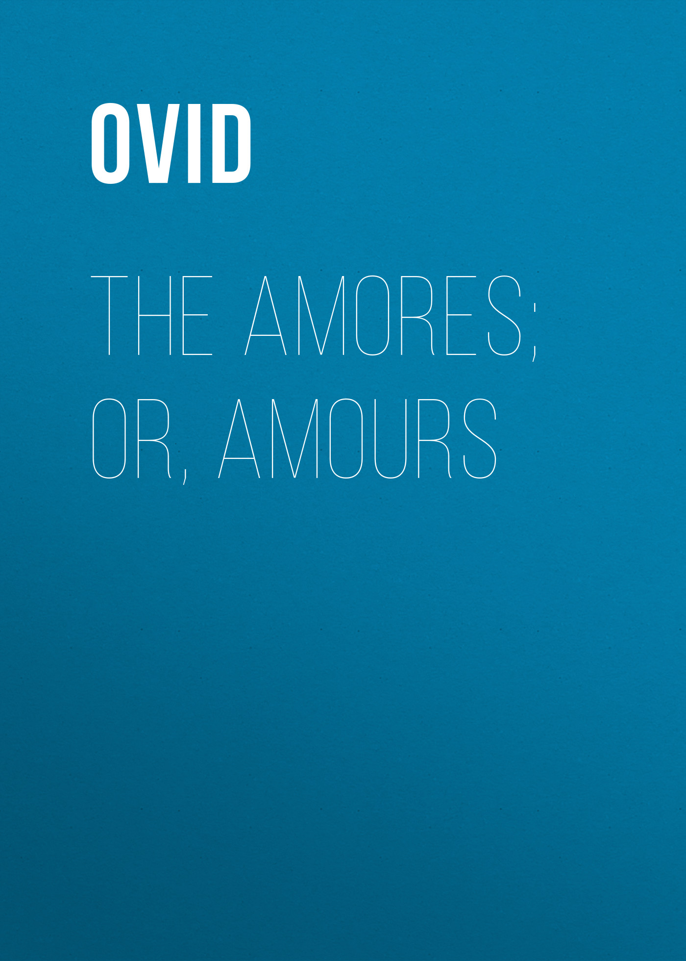 Ovid The Amores; or, Amours ovid fasti
