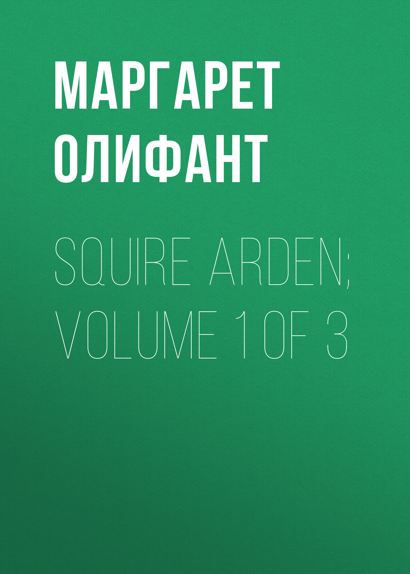 Маргарет Олифант Squire Arden; volume 1 of 3 маргарет олифант the house on the moor volume 3