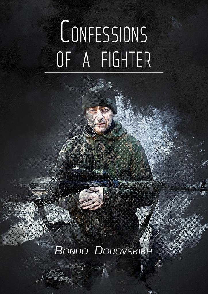 Bondo Dorovskikh Confessions ofafighter. Revelations of a Volunteer