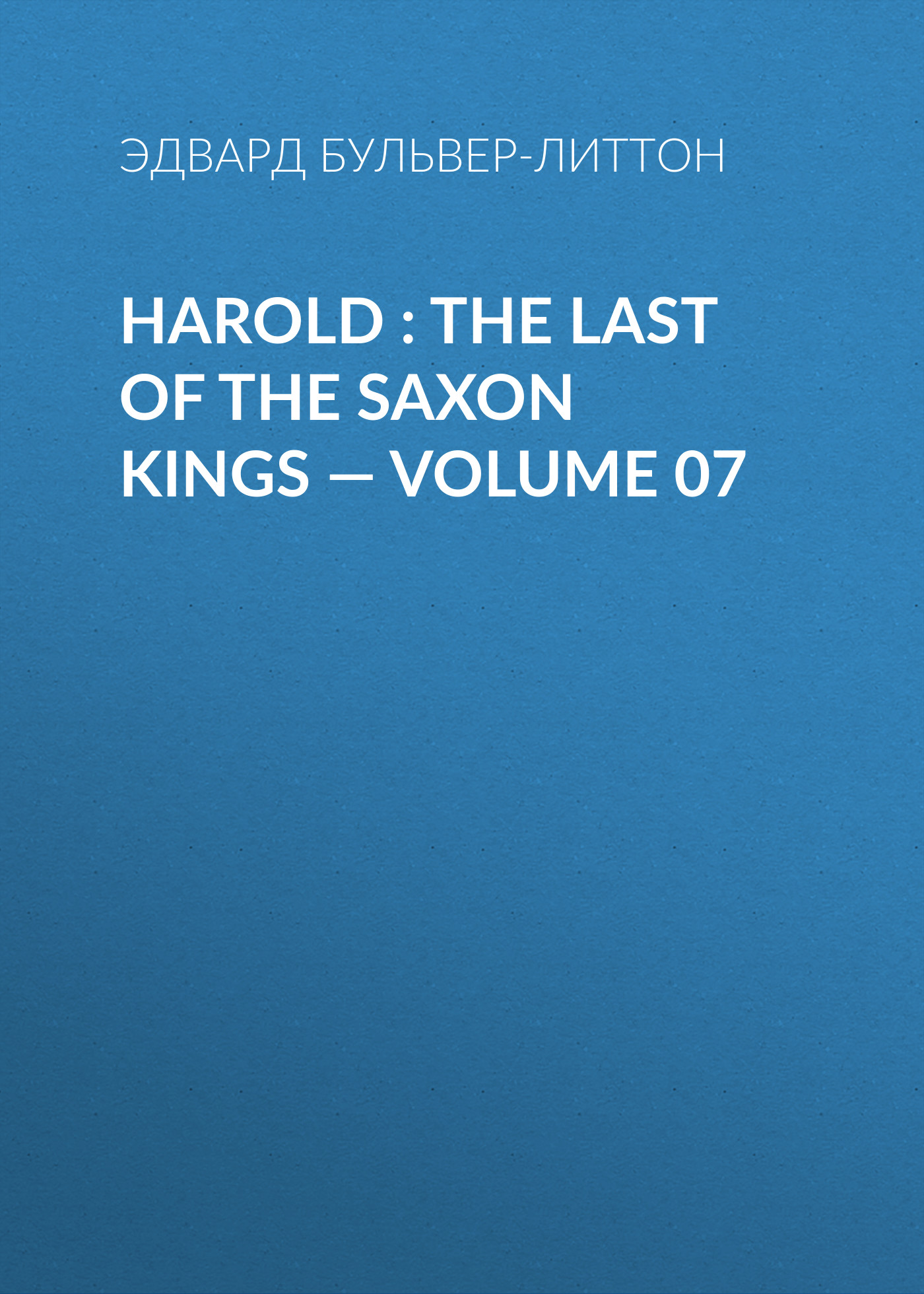 Эдвард Бульвер-Литтон Harold : the Last of the Saxon Kings — Volume 07 эдвард бульвер литтон harold the last of the saxon kings volume 06