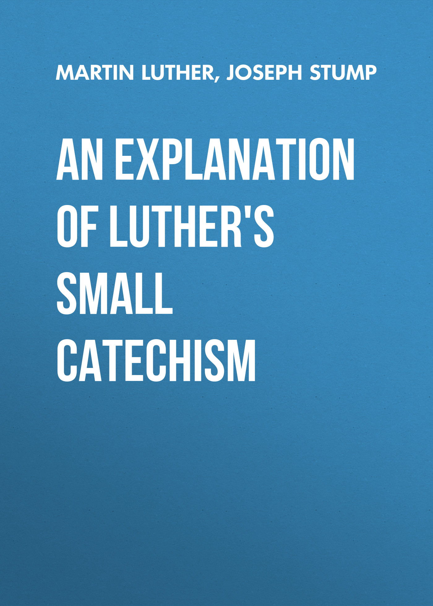 Martin Luther An Explanation of Luther's Small Catechism martin luther concerning christian liberty with letter of martin luther to pope leo x