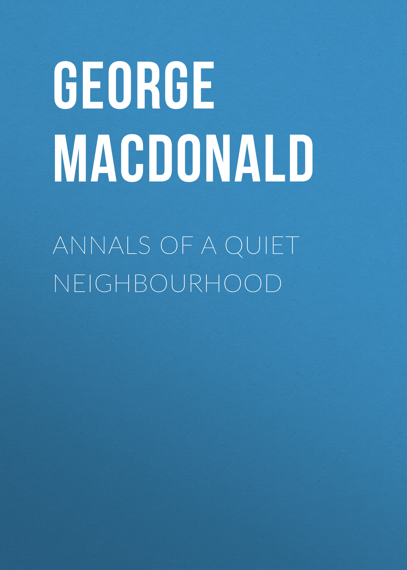 George MacDonald Annals of a Quiet Neighbourhood dasent george webbe annals of an eventful life