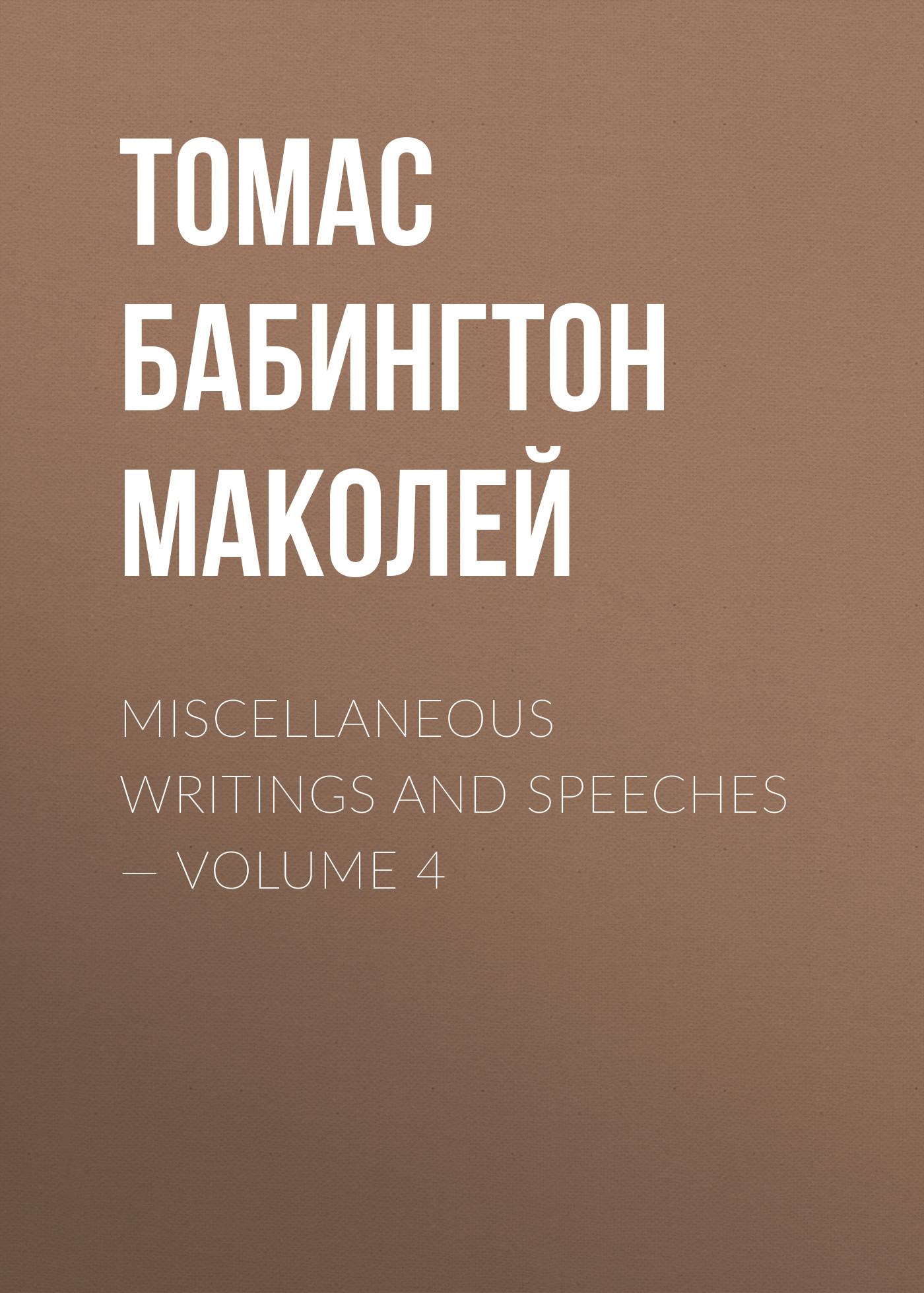 Фото - Томас Бабингтон Маколей Miscellaneous Writings and Speeches — Volume 4 mackenzie robert shelton miscellaneous writings of the late dr maginn volume 3