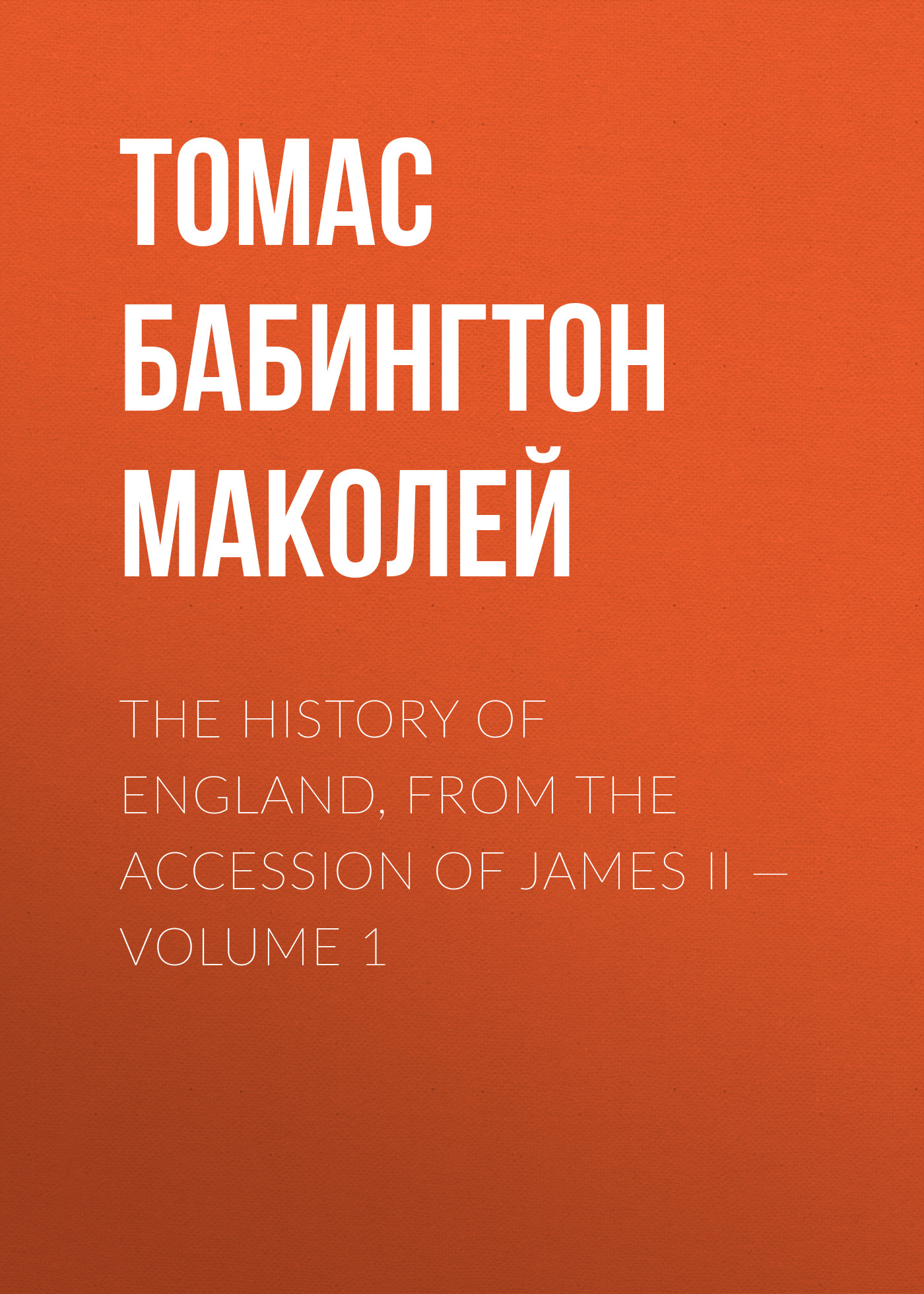 Томас Бабингтон Маколей The History of England, from the Accession of James II — Volume 1 томас бабингтон маколей lays of ancient rome
