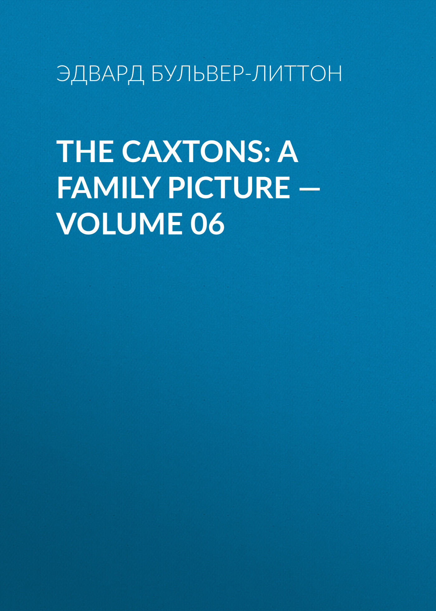 Эдвард Бульвер-Литтон The Caxtons: A Family Picture — Volume 06 эдвард бульвер литтон a strange story volume 06