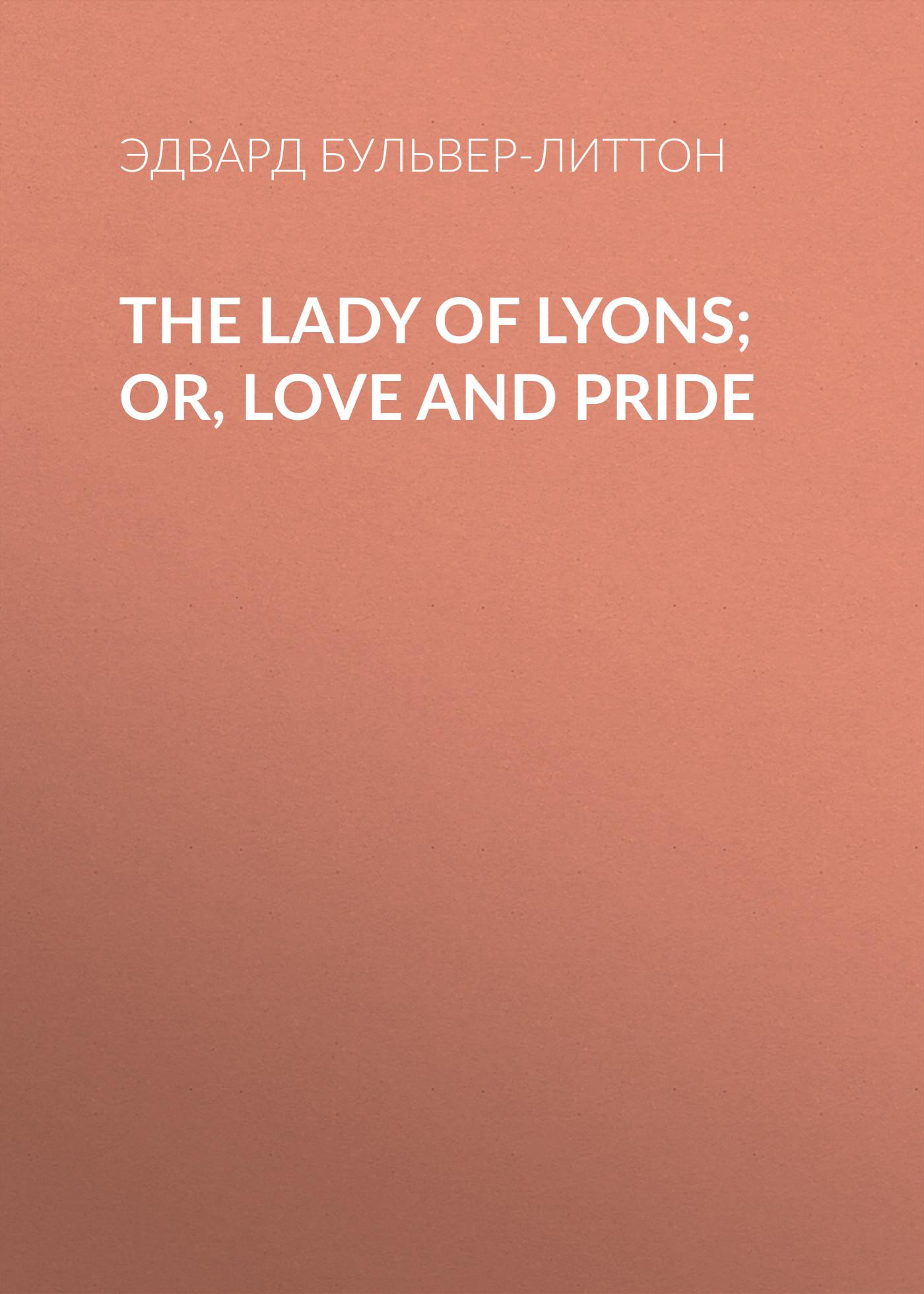 Эдвард Бульвер-Литтон The Lady of Lyons; Or, Love and Pride pride of bloodlines