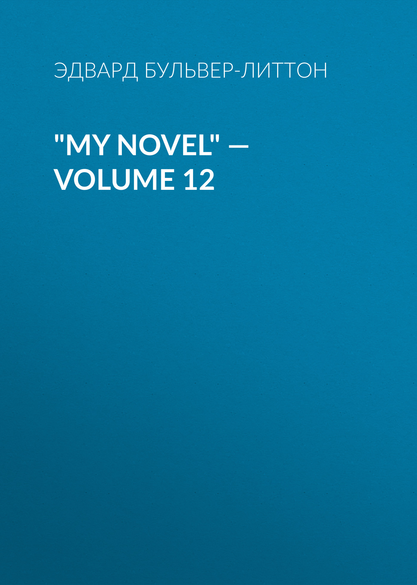 Эдвард Бульвер-Литтон My Novel — Volume 12 эдвард бульвер литтон my novel volume 05