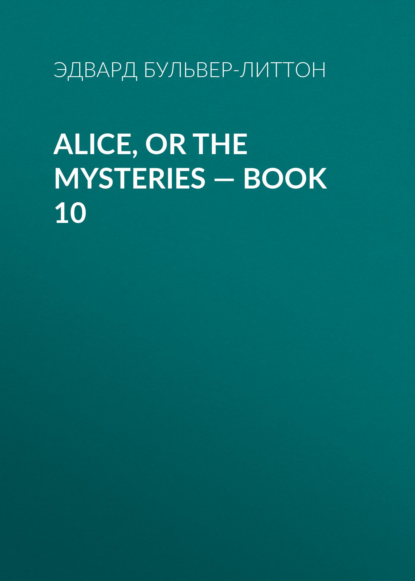Эдвард Бульвер-Литтон Alice, or the Mysteries — Book 10 эдвард бульвер литтон leila or the siege of granada book iv