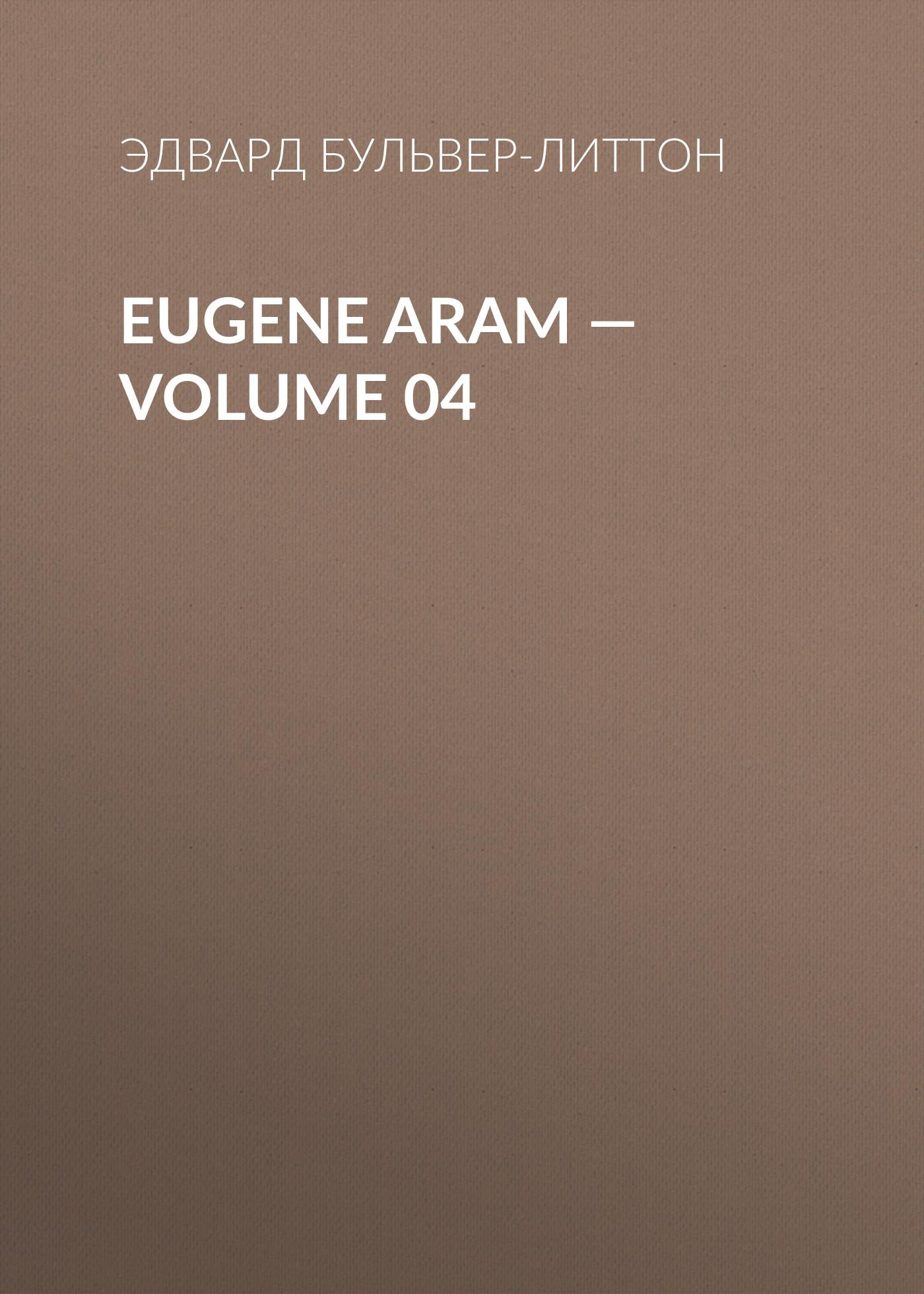Эдвард Бульвер-Литтон Eugene Aram — Volume 04 эдвард бульвер литтон ernest maltravers volume 04