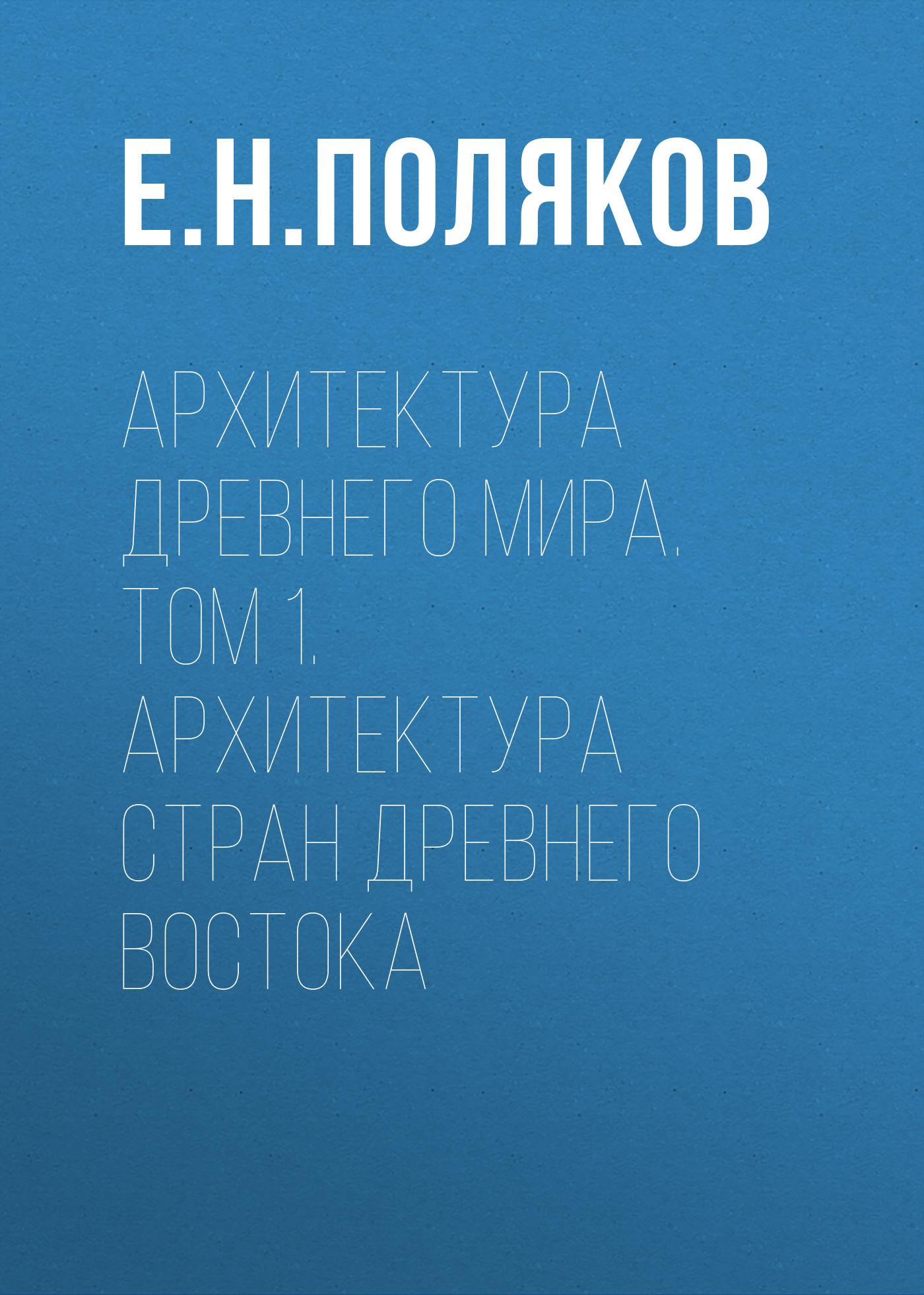 Е. Н. Поляков Архитектура Древнего мира. Том 1. Архитектура стран Древнего Востока