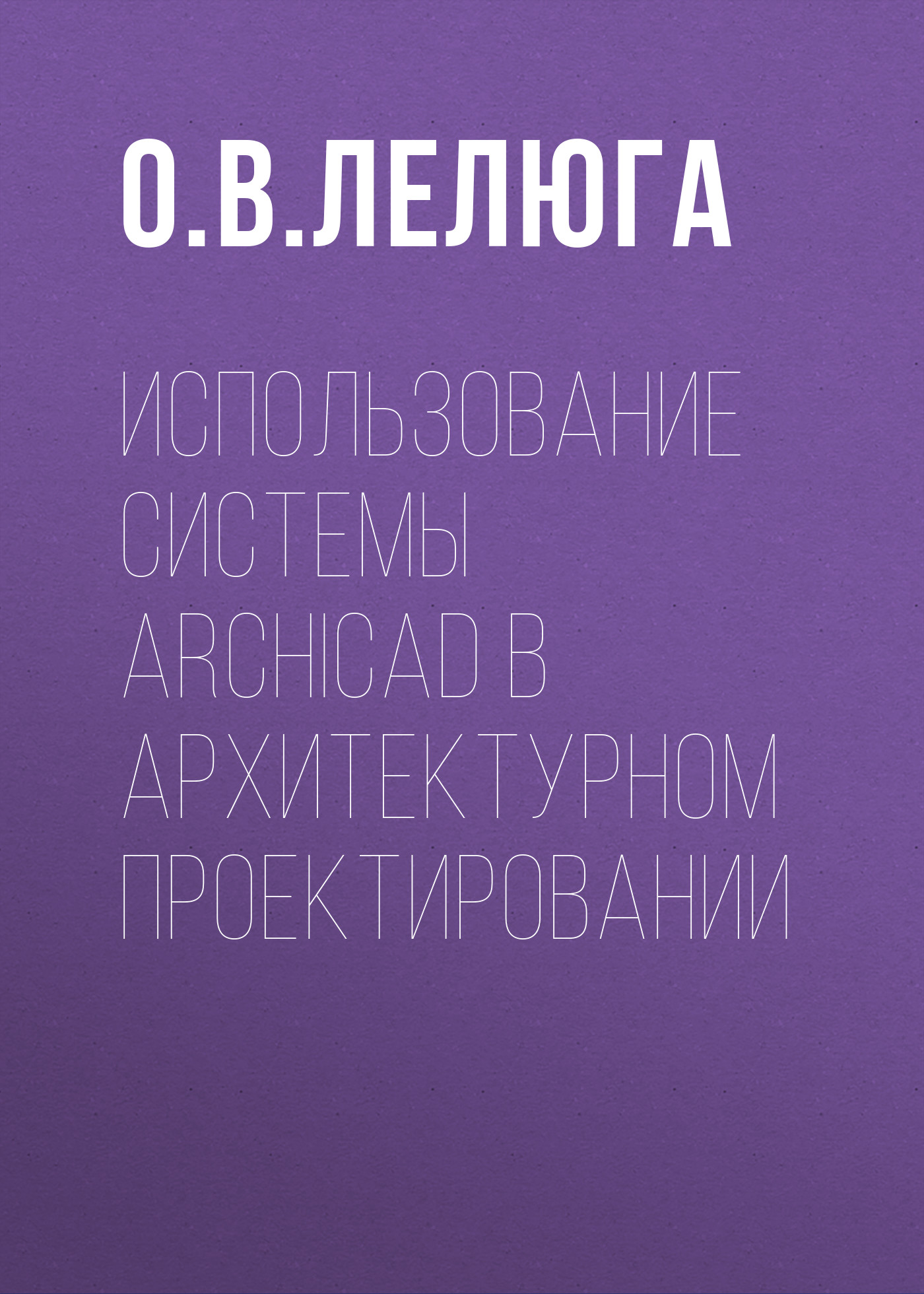 О. В. Лелюга Использование системы ArchiCAD в архитектурном проектировании наталья малова archicad 18 в примерах русская версия pdf epub