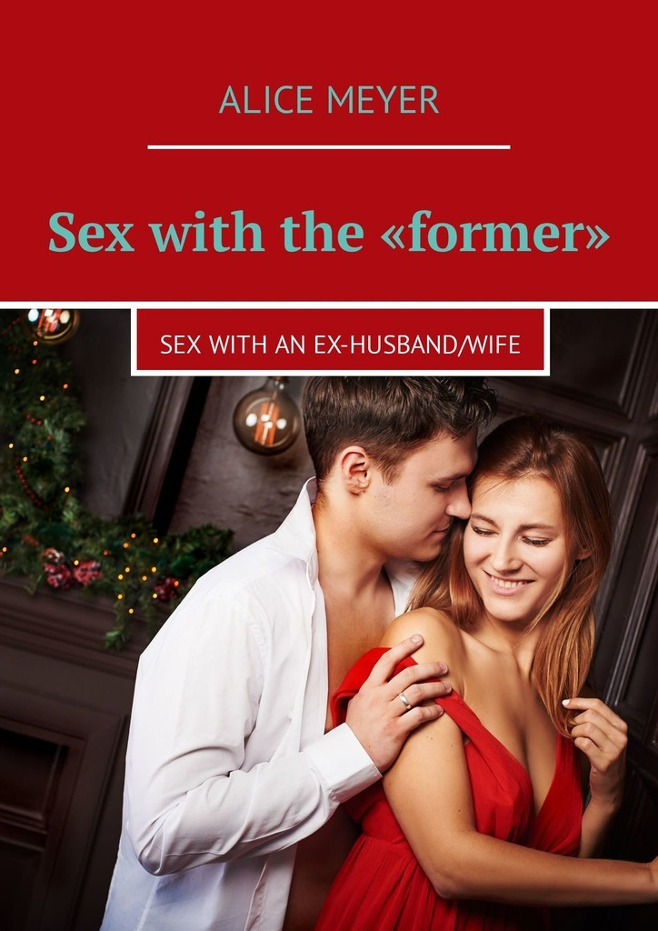 Alice Meyer Sex with the «former». Sex with an ex-husband/wife